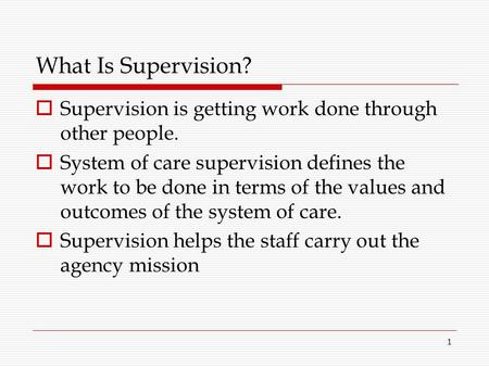 What Is Supervision? Supervision is getting work done through other people. System of care supervision defines the work to be done in terms of the values.