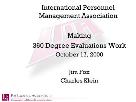 International Personnel Management Association Making 360 Degree Evaluations Work October 17, 2000 Jim Fox Charles Klein.