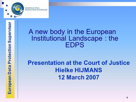 European Data Protection Supervisor 1 A new body in the European Institutional Landscape : the EDPS Presentation at the Court of Justice Hielke HIJMANS.