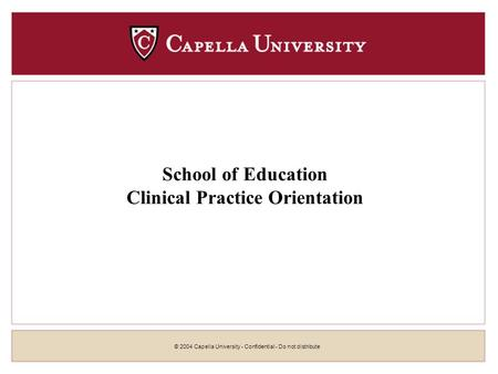 © 2004 Capella University - Confidential - Do not distribute School of Education Clinical Practice Orientation.