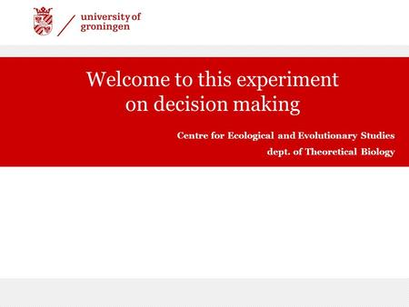 Welcome to this experiment on decision making Centre for Ecological and Evolutionary Studies dept. of Theoretical Biology.