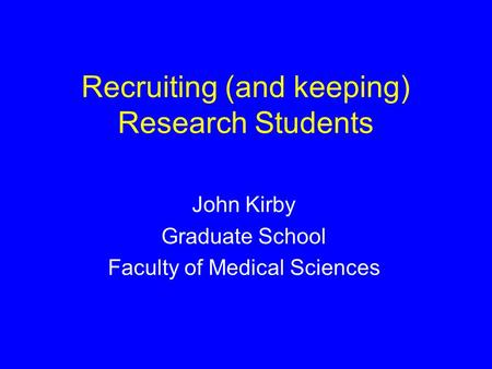 Recruiting (and keeping) Research Students John Kirby Graduate School Faculty of Medical Sciences.