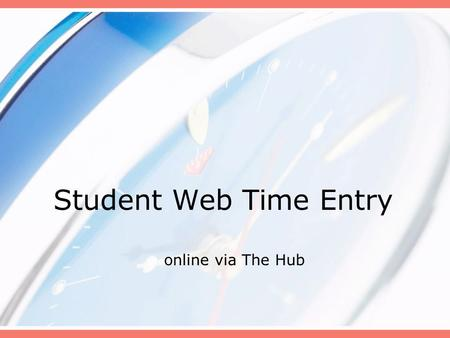 Student Web Time Entry online via The Hub. Why Web Time Entry Pilot offices have been using the system since May 2005. System enhancements with The Hub.