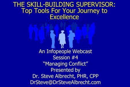 "THE SKILL-BUILDING SUPERVISOR: Top Tools For Your Journey to Excellence An Infopeople Webcast Session #4 ""Managing Conflict"" Presented by Dr. Steve Albrecht,"