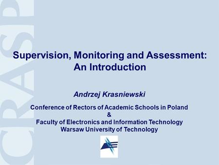 1 Supervision, Monitoring and Assessment: An Introduction Andrzej Krasniewski Conference of Rectors of Academic Schools in Poland & Faculty of Electronics.