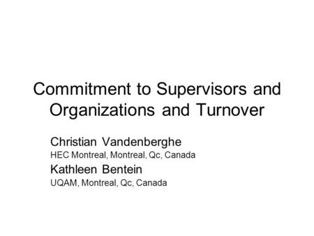 Commitment to Supervisors and Organizations and Turnover Christian Vandenberghe HEC Montreal, Montreal, Qc, Canada Kathleen Bentein UQAM, Montreal, Qc,