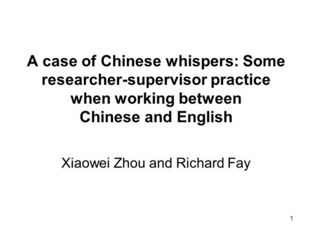1 A case of Chinese whispers: Some researcher-supervisor practice when working between Chinese and English Xiaowei Zhou and Richard Fay.