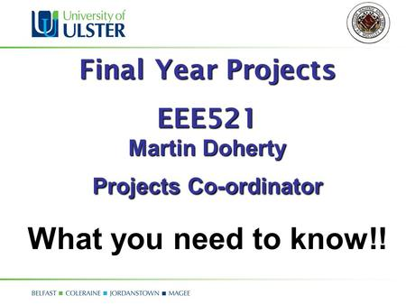 Final Year Projects EEE521 Martin Doherty Projects Co-ordinator What you need to know!!