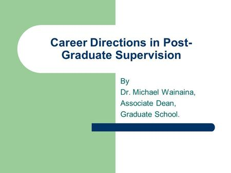 Career Directions in Post- Graduate Supervision By Dr. Michael Wainaina, Associate Dean, Graduate School.