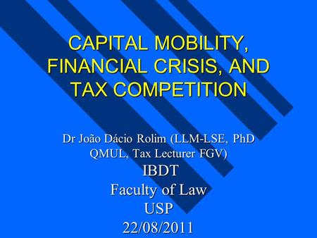 CAPITAL MOBILITY, FINANCIAL CRISIS, AND TAX COMPETITION Dr João Dácio Rolim (LLM-LSE, PhD QMUL, Tax Lecturer FGV) IBDT Faculty of Law USP 22/08/2011.