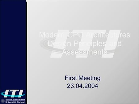 Modern CPU Architectures Design Principles and Assessments First Meeting 23.04.2004.