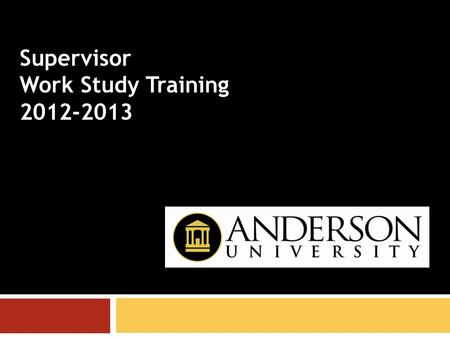 Supervisor Work Study Training 2012-2013. Responsibilities of the supervisor ●Any permanent Anderson University employee can be a supervisor. ●A supervisor's.