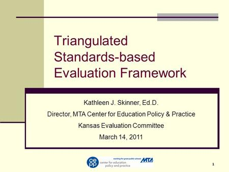 1 Triangulated Standards-based Evaluation Framework Kathleen J. Skinner, Ed.D. Director, MTA Center for Education Policy & Practice Kansas Evaluation Committee.