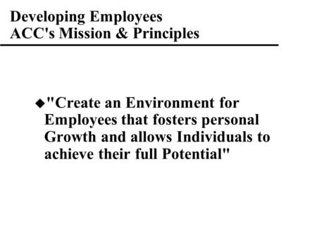 Developing Employees ACC's Mission & Principles  Create an Environment for Employees that fosters personal Growth and allows Individuals to achieve their.