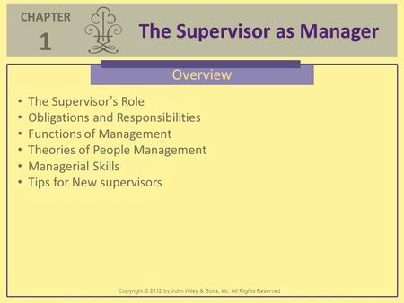 CHAPTER 1 The Supervisor as Manager Copyright © 2012 by John Wiley & Sons, Inc. All Rights Reserved Overview The Supervisor's Role Obligations and Responsibilities.