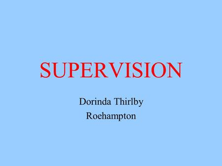 SUPERVISION Dorinda Thirlby Roehampton. A definition of supervision Clinical Supervision is a term used to describe a series of formal, planned and regular.