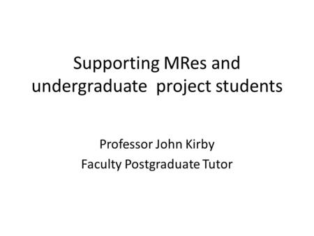 Supporting MRes and undergraduate project students Professor John Kirby Faculty Postgraduate Tutor.