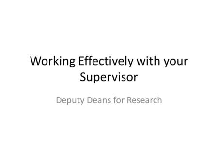 Working Effectively with your Supervisor Deputy Deans for Research.
