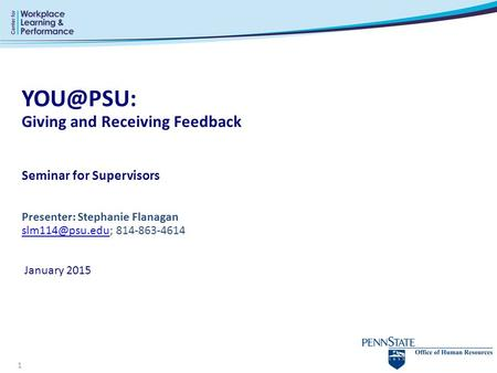 YOU@PSU: Giving and Receiving Feedback Seminar for Supervisors Presenter: Stephanie Flanagan slm114@psu.edu; 814-863-4614  January 2015.
