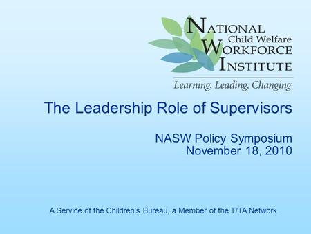 The Leadership Role of Supervisors NASW Policy Symposium November 18, 2010 A Service of the Children's Bureau, a Member of the T/TA Network.