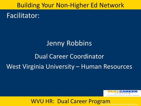 © 2011 West Virginia University. All rights reserved. Building Your Non-Higher Ed Network WVU HR: Dual Career Program Facilitator: Jenny Robbins Dual Career.
