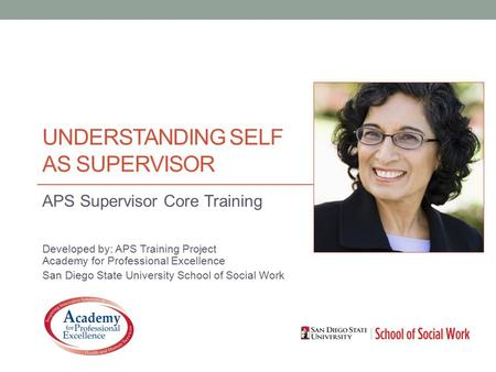 UNDERSTANDING SELF AS SUPERVISOR APS Supervisor Core Training Developed by: APS Training Project Academy for Professional Excellence San Diego State University.
