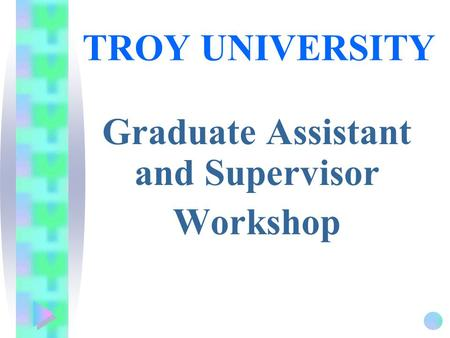 TROY UNIVERSITY Graduate Assistant and Supervisor Workshop.