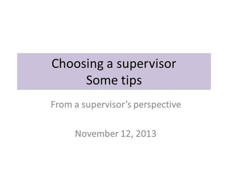 Choosing a supervisor Some tips From a supervisor's perspective November 12, 2013.