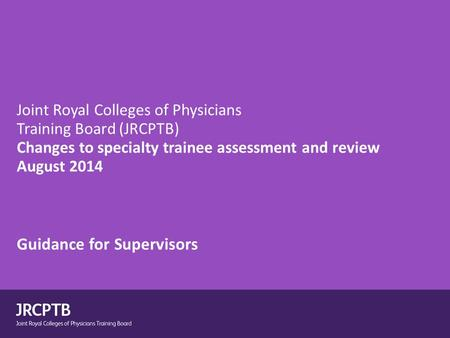 Joint Royal Colleges of Physicians Training Board (JRCPTB) Changes to specialty trainee assessment and review August 2014 Guidance for Supervisors.
