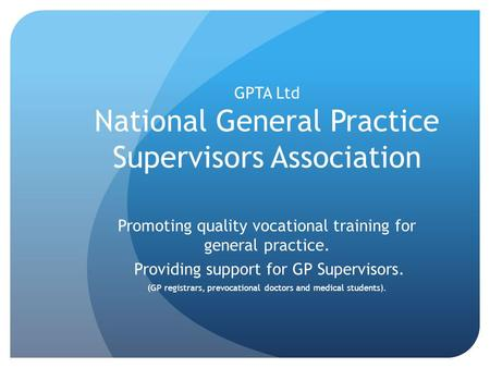GPTA Ltd National General Practice Supervisors Association Promoting quality vocational training for general practice. Providing support for GP Supervisors.