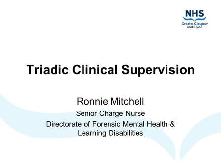Triadic Clinical Supervision Ronnie Mitchell Senior Charge Nurse Directorate of Forensic Mental Health & Learning Disabilities.