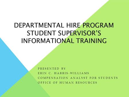 DEPARTMENTAL HIRE PROGRAM STUDENT SUPERVISOR'S INFORMATIONAL TRAINING PRESENTED BY ERIN C. HARRIS-WILLIAMS COMPENSATION ANALYST FOR STUDENTS OFFICE OF.