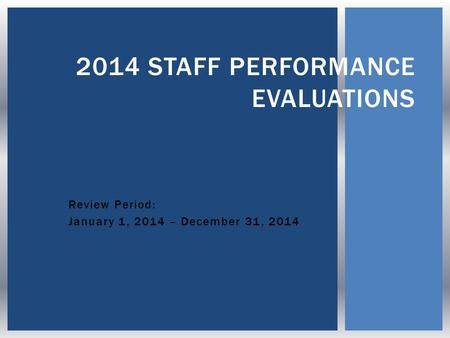 Review Period: January 1, 2014 – December 31, 2014 2014 STAFF PERFORMANCE EVALUATIONS.