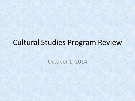 Cultural Studies Program Review October 1, 2014. What we offer? 2 year MA 4 year PhD new times to completion regulations: 5 th year (internal) 6 th year.
