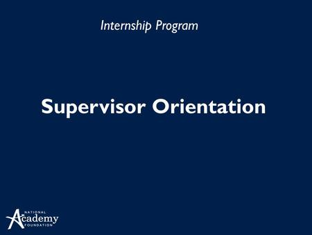 Internship Program Supervisor Orientation. Agenda Internship Benefits Supervisor Responsibilities Internship Program Calendar Supervising Academy Interns.