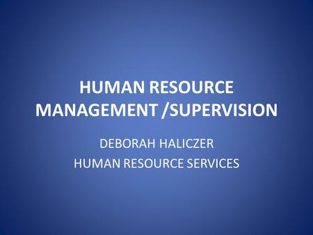 HUMAN RESOURCE MANAGEMENT /SUPERVISION DEBORAH HALICZER HUMAN RESOURCE SERVICES.