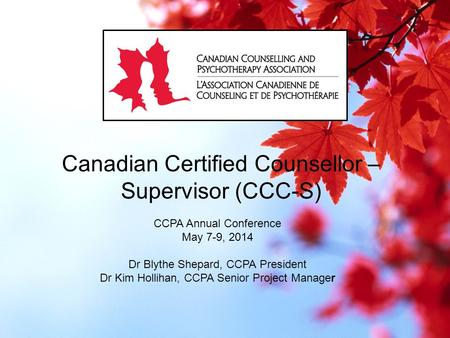Canadian Certified Counsellor – Supervisor (CCC-S) CCPA Annual Conference May 7-9, 2014 Dr Blythe Shepard, CCPA President Dr Kim Hollihan, CCPA Senior.