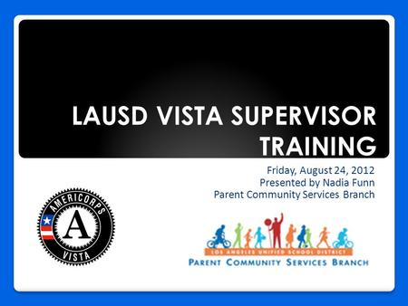 LAUSD VISTA SUPERVISOR TRAINING Friday, August 24, 2012 Presented by Nadia Funn Parent Community Services Branch.