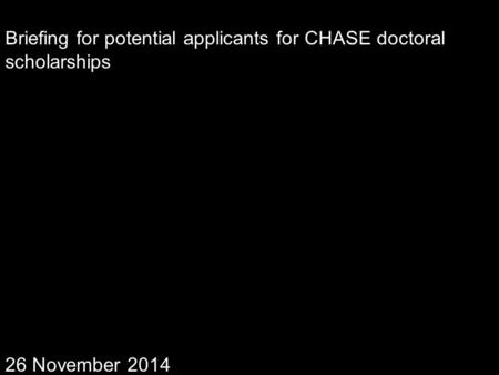 Briefing for potential applicants for CHASE doctoral scholarships 26 November 2014.