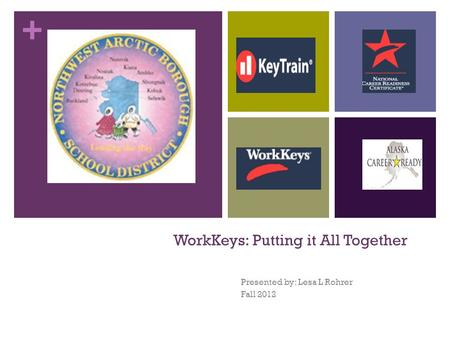 + WorkKeys: Putting it All Together Presented by: Lesa L Rohrer Fall 2012.