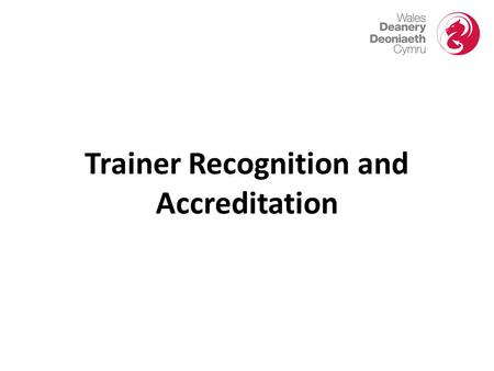 Trainer Recognition and Accreditation. New Arrangements for Trainer Recognition and Accreditation  In August 2012, the GMC released a document 'Recognising.