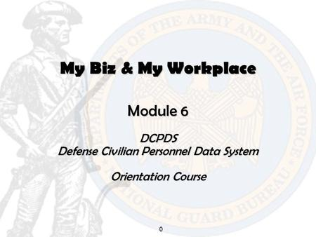 0 My Biz & My Workplace Module 6 DCPDS Defense Civilian Personnel Data System Orientation Course.
