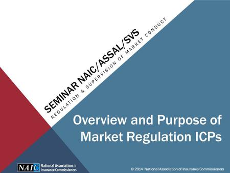 SEMINAR NAIC/ASSAL/SVS REGULATION & SUPERVISION OF MARKET CONDUCT © 2014 National Association of Insurance Commissioners Overview and Purpose of Market.