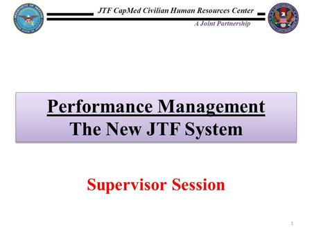 JTF CapMed Civilian Human Resources Center A Joint Partnership Performance Management The New JTF System Performance Management The New JTF System 1 Supervisor.