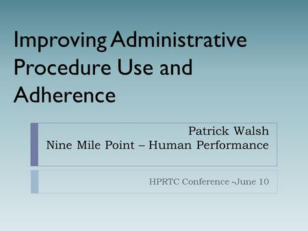 Patrick Walsh Nine Mile Point – Human Performance HPRTC Conference -June 10 Improving Administrative Procedure Use and Adherence.