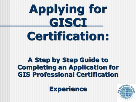 Applying for GISCI Certification: A Step by Step Guide to Completing an Application for GIS Professional Certification Experience.
