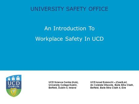 UNIVERSITY SAFETY OFFICE An Introduction To Workplace Safety In UCD UCD Science Centre (Hub), University College Dublin, Belfield, Dublin 4, Ireland UCD.