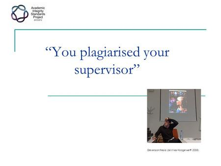 """You plagiarised your supervisor"" Stevenson thesis (de Vries Hoogerwerff 2008)"