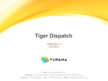 Tiger Dispatch VERSION 1.5 2/8/2014 Web: www.yupanatech.com Address: 1515 Oakland Blvd. Suite 150 Walnut Creek, CA 94596 U.S.A. Phone: +1-925-482-0657.