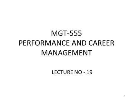 MGT-555 PERFORMANCE AND CAREER MANAGEMENT LECTURE NO - 19 1.